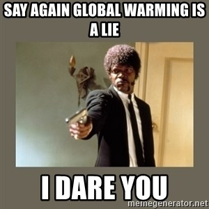 doble dare you  - SAY AGAIN GLOBAL WARMING IS A LIE I DARE YOU