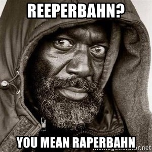 You Gonna Get Raped - Reeperbahn? You mean raperbahn