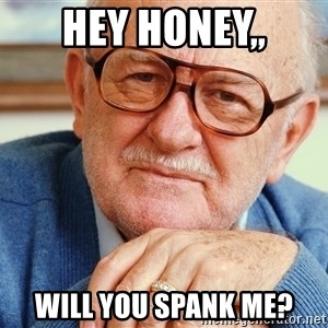 Old Man - hey honey,, will you spank me?