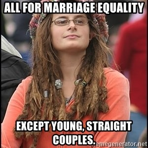 COLLEGE LIBERAL GIRL - All for marriage equality except young, straight couples.