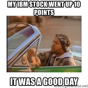 Today was a good day - My Ibm stock went up 10 points it was a good day