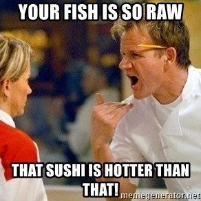 dave gordon ramsay - Your fish is so raw That sushi is hotTer than that!