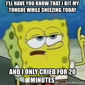 Tough Spongebob - i'll have you know that i bit my tongue while sneezing today and i only cried for 20 minutes