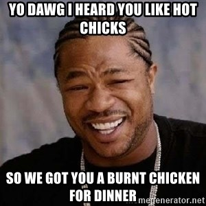 Yo Dawg - yo dawg i heard you like hot chicks so we got you a burnt chicken for dinner
