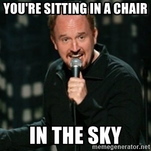 Louis CK - You're sitting in a chair in the sky