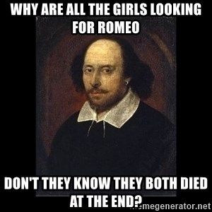 William Shakespeare - Why are all the girls looking for Romeo don't they know they both died at the end?