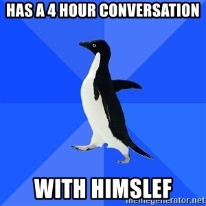 Socially Awkward Penguin - has a 4 hour conversation with himslef