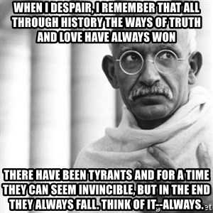 Reincarnate Gandhi - When I despair, I remember that all through history the ways of truth and love have always won There have been tyrants and for a time they can seem invincible, but in the end they always fall. Think of it--always.