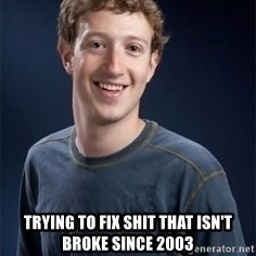Mark Zuckerberg -  trying to fix shit that isn't broke since 2003