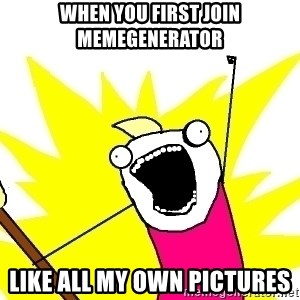 X ALL THE THINGS - when you first join memegenerator like all my own pictures