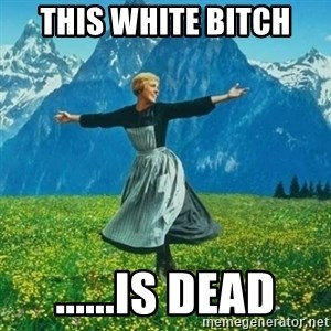 Look at All the Fucks I Give - This White Bitch ......Is Dead