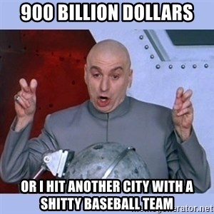Dr Evil meme - 900 billion dollars or i hit another city with a shitty baseball team