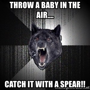 Insanity Wolf - Throw a baby in the air....  Catch it with a spear!!