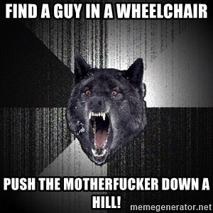 Insanity Wolf - Find a guy in a wheelchair push the motherfucker down a hill!