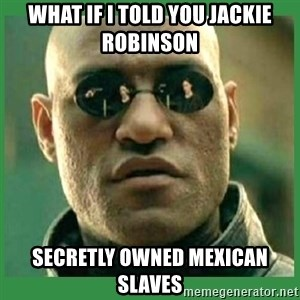 Matrix Morpheus - What if I told you Jackie robinSon Secretly OwNed Mexican slaves