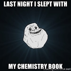 Forever Alone - last night i slept with my chemistry book