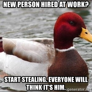 Malicious advice mallard - New Person hired at work? Start stealing. everyone will think it's him.