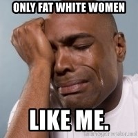 cryingblackman - Only fat white women like me.