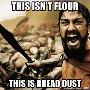 This Is Sparta Meme - THIS ISN'T FLOUR THIS IS BREAD DUST