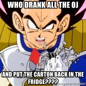 Vegeta - Who Drank all the oj and put the carton back in the fridge????