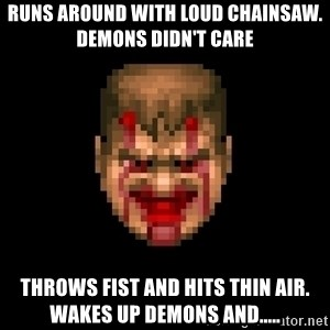 Bloody Doom Guy - Runs around with loud chainsaw. demons didn't care Throws fist and hits thin air. Wakes up demons and.....