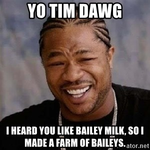 Yo Dawg - Yo tim dawg i heard you like bailey milk, so i made a farm of baileys.