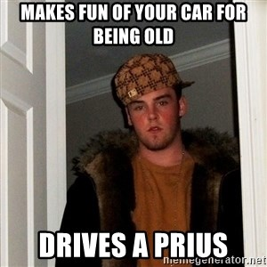 Scumbag Steve - makes fun of your car for being old drives a prius