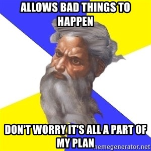 Advice God - allows bad things to happen don't worry it's all a part of my plan