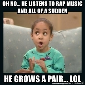 Raven Symone - oh no... he listens to rap music and all of a sudden he grows a pair... lol