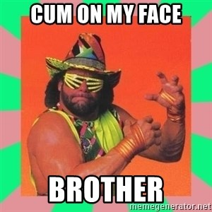 Macho Man Says - Cum on my face brother