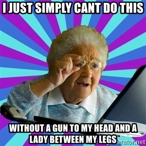 old lady - i just simply cant do this without a gun to my head and a lady between my legs