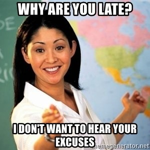 Unhelpful High School Teacher - WHY ARE YOU LATE? I DON'T WANT TO HEAR YOUR EXCUSES