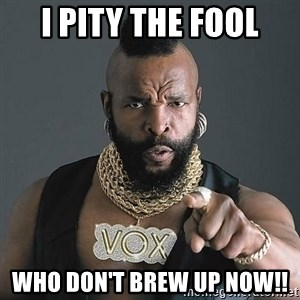 Mr T - I pity the fool who don't brew up now!!