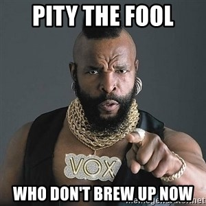 Mr T - pity the fool who don't brew up now