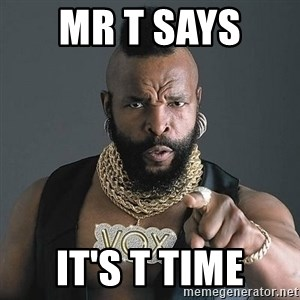 Mr T - Mr t says  it's t time
