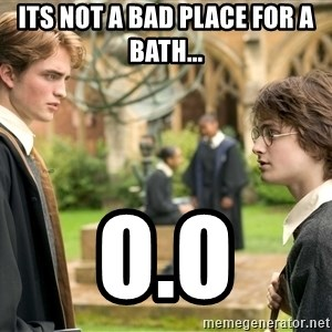 Harry Potter  - Its not a bad place for a bath... O.o