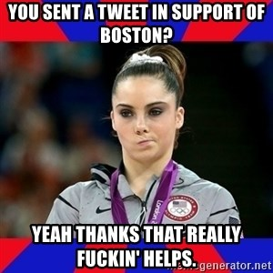 Mckayla Maroney Does Not Approve - YOU SENT A TWEET IN SUPPORT OF BOSTON? YEAH THANKS THAT REALLY FUCKIN' HELPS.