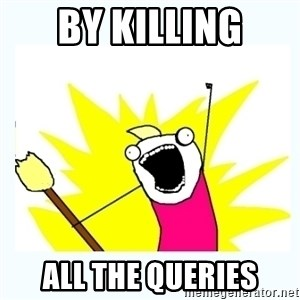 All the things - by killing ALL THE queries