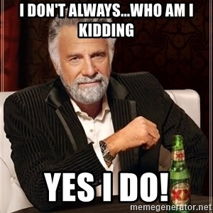 The Most Interesting Man In The World - i don't always...who am i kidding yes i do!