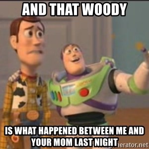 X, X Everywhere  - and that woody is what happened between me and your mom last night