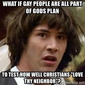"what if meme - What if gay People are all part of gods plan to test how well Christians ""love thy neighbor""?"
