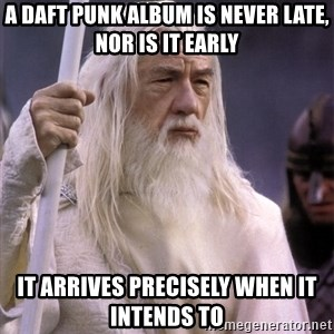 White Gandalf - A Daft Punk album is never late, nor is it early It arrives precisely when it intends to