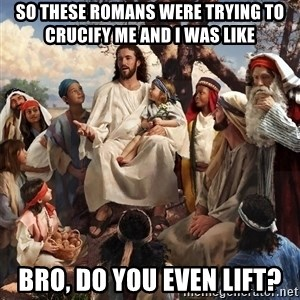 storytime jesus - SO These romans were trying to crucify me and i was like bro, do you even lift?