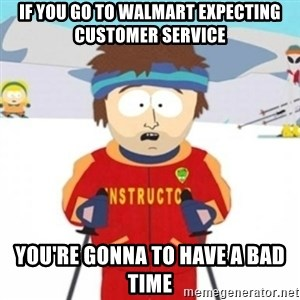Bad time ski instructor 1 - if you go to walmart expecting customer service you're gonna to have a bad time
