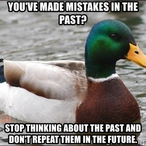 Actual Advice Mallard 1 - you've made mistakes in the pasT? stop thinking about the past and don't repeat them in the future.