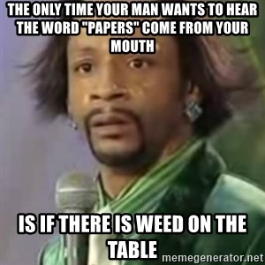 "Katt Williams - the only time your man wants to hear the word ""Papers"" Come From your mouth is if there is weed on the Table"