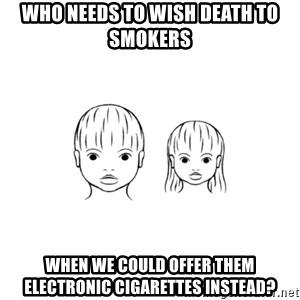 The Purest People in the World - Who needs to wish death to smokers when we could offer them electronic cigarettes instead?