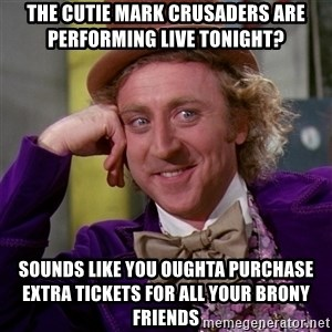 Willy Wonka - The cutie mark crusaders are performing live tonight? Sounds like you oughta purchase extra tickets for all your brony friends