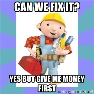bob the builder - can we fix it? yes but give me money first