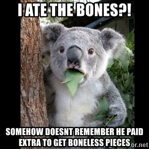 Koala can't believe it - I ate the bones?! somehow doesnt remember he paid extra to get boneless pieces